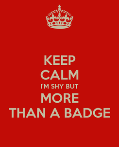 Poster: KEEP CALM I'M SHY BUT MORE THAN A BADGE