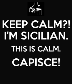 Poster: KEEP CALM?! I'M SICILIAN. THIS IS CALM. CAPISCE!
