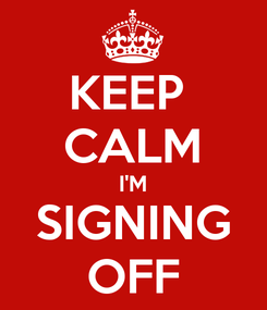 Poster: KEEP  CALM I'M SIGNING OFF