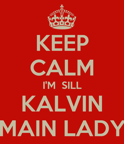 Poster: KEEP CALM I'M  SILL KALVIN MAIN LADY