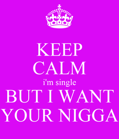 Poster: KEEP CALM i'm single BUT I WANT YOUR NIGGA