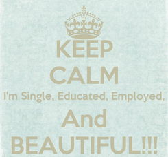 Poster: KEEP CALM I'm Single, Educated, Employed, And BEAUTIFUL!!!