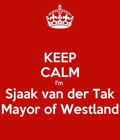 Poster: KEEP CALM I'm  Sjaak van der Tak Mayor of Westland