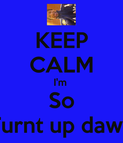 Poster: KEEP CALM I'm  So Turnt up dawg