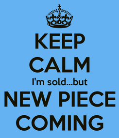 Poster: KEEP CALM I'm sold...but NEW PIECE COMING