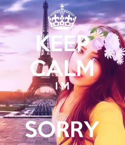 Poster: KEEP CALM I M  SORRY