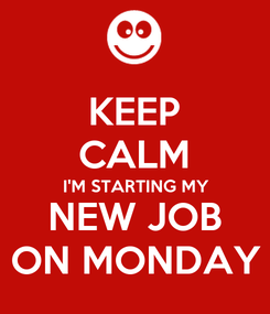 Poster: KEEP CALM I'M STARTING MY NEW JOB ON MONDAY