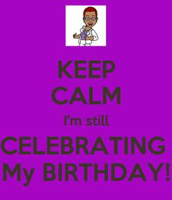 Poster: KEEP CALM I'm still CELEBRATING  My BIRTHDAY!