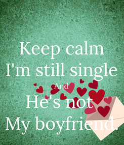 Poster: Keep calm I'm still single And He's not  My boyfriend.