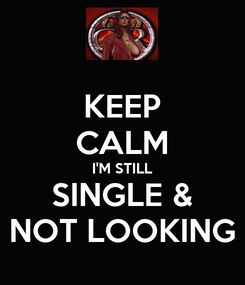 Poster: KEEP CALM I'M STILL SINGLE & NOT LOOKING