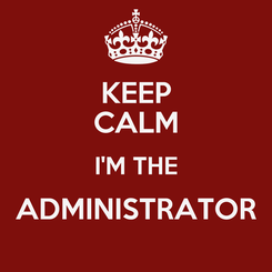 Poster: KEEP CALM I'M THE ADMINISTRATOR