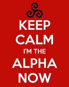 Poster: KEEP CALM I'M THE ALPHA NOW
