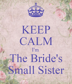 Poster: KEEP CALM I'm  The Bride's Small Sister