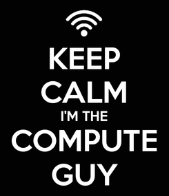 Poster: KEEP CALM I'M THE COMPUTE GUY