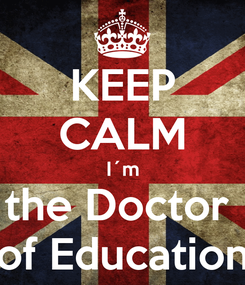 Poster: KEEP CALM I´m the Doctor  of Education