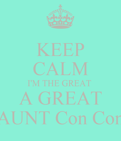 Poster: KEEP CALM I'M THE GREAT  A GREAT AUNT Con Con