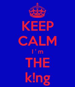 Poster: KEEP CALM I ' m THE k!ng