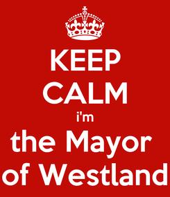 Poster: KEEP CALM i'm the Mayor  of Westland