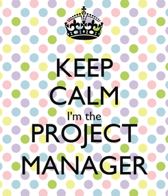 Poster: KEEP CALM I'm the PROJECT MANAGER