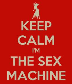 Poster: KEEP CALM I'M THE SEX MACHINE