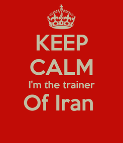 Poster: KEEP CALM I'm the trainer Of Iran