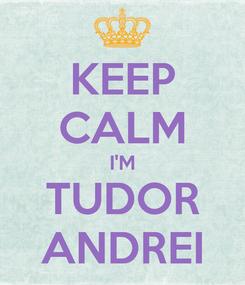 Poster: KEEP CALM I'M TUDOR ANDREI