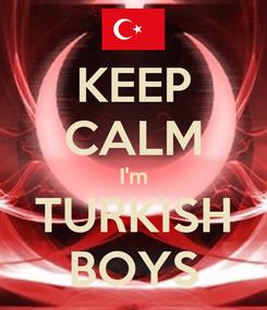 Poster: KEEP CALM I'm TURKISH BOYS