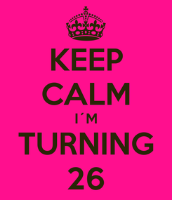 Poster: KEEP CALM I´M TURNING 26