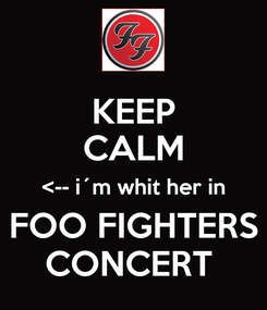 Poster: KEEP CALM <-- i´m whit her in FOO FIGHTERS CONCERT