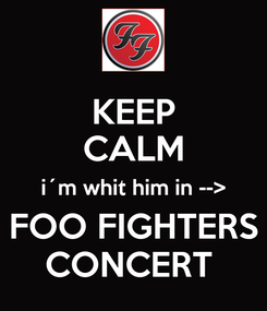 Poster: KEEP CALM i´m whit him in --> FOO FIGHTERS CONCERT