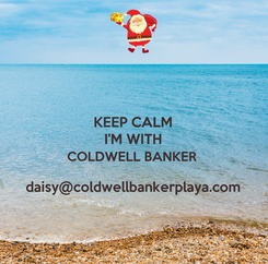Poster: KEEP CALM I'M WITH COLDWELL BANKER   daisy@coldwellbankerplaya.com