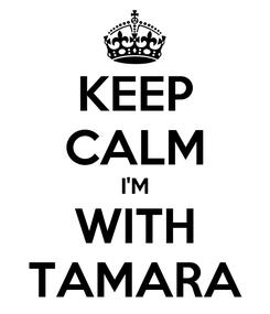 Poster: KEEP CALM I'M WITH TAMARA