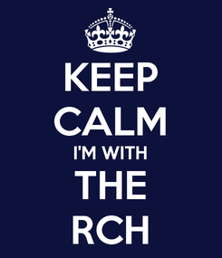 Poster: KEEP CALM I'M WITH THE RCH