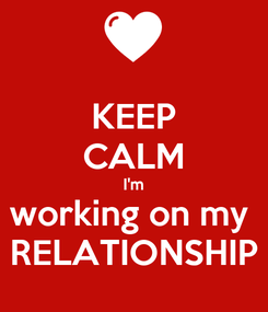 Poster: KEEP CALM I'm working on my  RELATIONSHIP