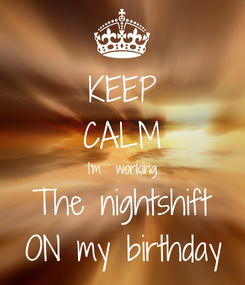 Poster: KEEP CALM I'm  working The nightshift ON my birthday