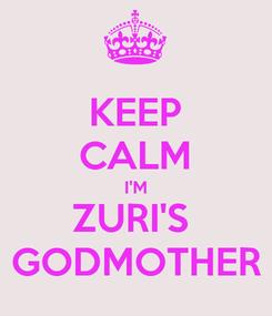 Poster: KEEP CALM I'M ZURI'S  GODMOTHER
