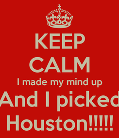 Poster: KEEP CALM I made my mind up And I picked Houston!!!!!
