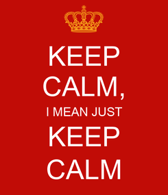 Poster: KEEP CALM, I MEAN JUST KEEP CALM
