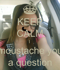 Poster: KEEP CALM I  moustache you a question
