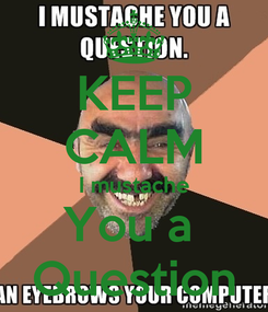 Poster: KEEP CALM I mustache You a  Question