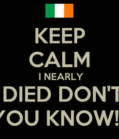 Poster: KEEP CALM  I NEARLY  DIED DON'T  YOU KNOW!!!!