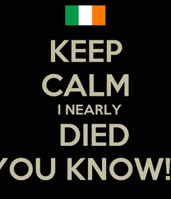 Poster: KEEP CALM   I NEARLY   DIED  YOU KNOW!!!!