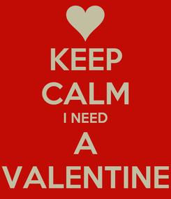 Poster: KEEP CALM I NEED A VALENTINE