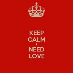 Poster: KEEP CALM I NEED LOVE