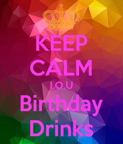 Poster: KEEP CALM I.O.U Birthday Drinks