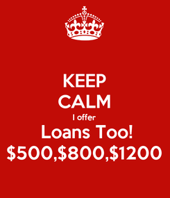 Poster: KEEP CALM I offer  Loans Too! $500,$800,$1200