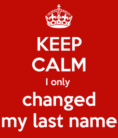 Poster: KEEP CALM I only  changed my last name
