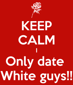 Poster: KEEP CALM I Only date  White guys!!