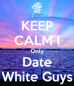 Poster: KEEP CALM I Only Date White Guys