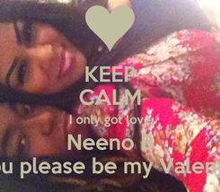 Poster: KEEP CALM I only got love Neeno B Will you please be my Valentine???